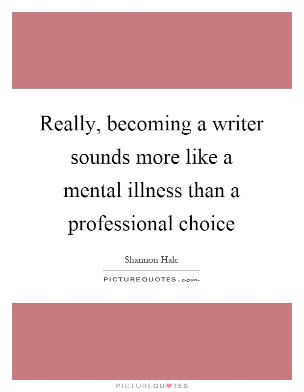 Really, becoming a writer sounds more like a mental illness than a professional choice Picture Quote #1