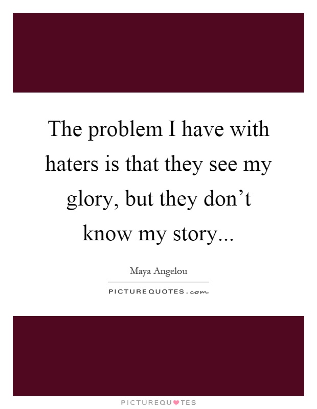 The problem I have with haters is that they see my glory, but they don't know my story Picture Quote #1