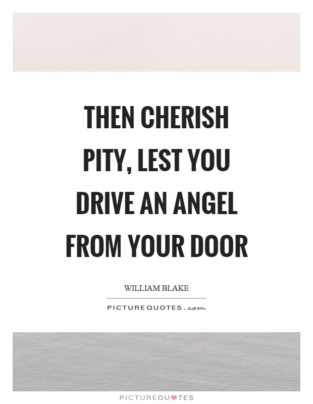 Then cherish pity, lest you drive an angel from your door Picture Quote #1
