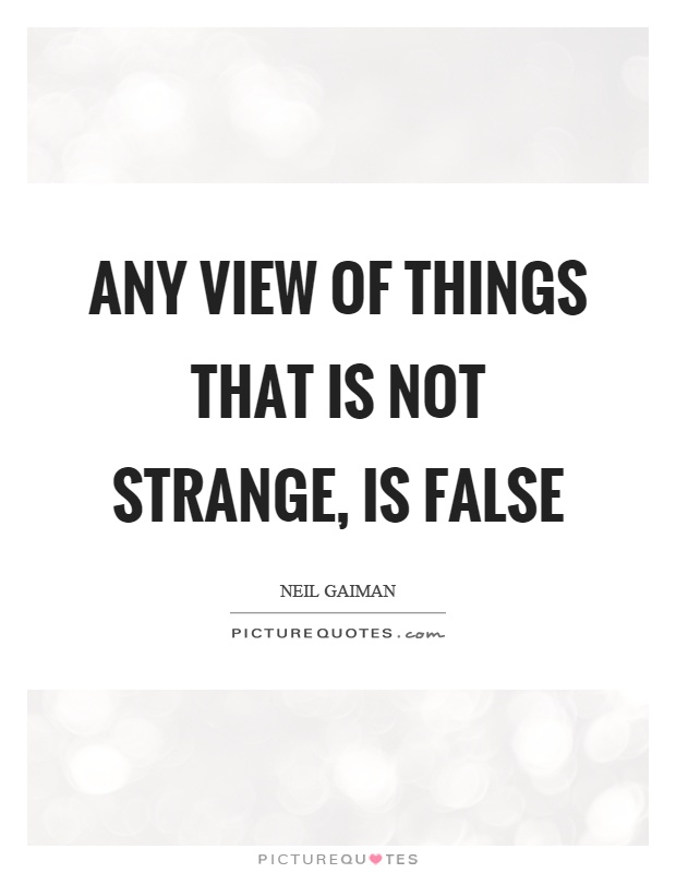 Any view of things that is not strange, is false Picture Quote #1