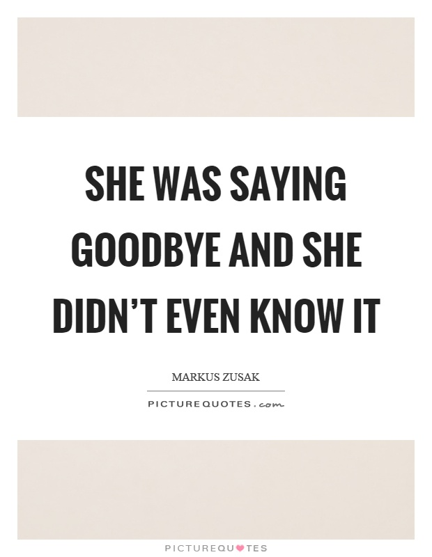 She was saying goodbye and she didn't even know it Picture Quote #1