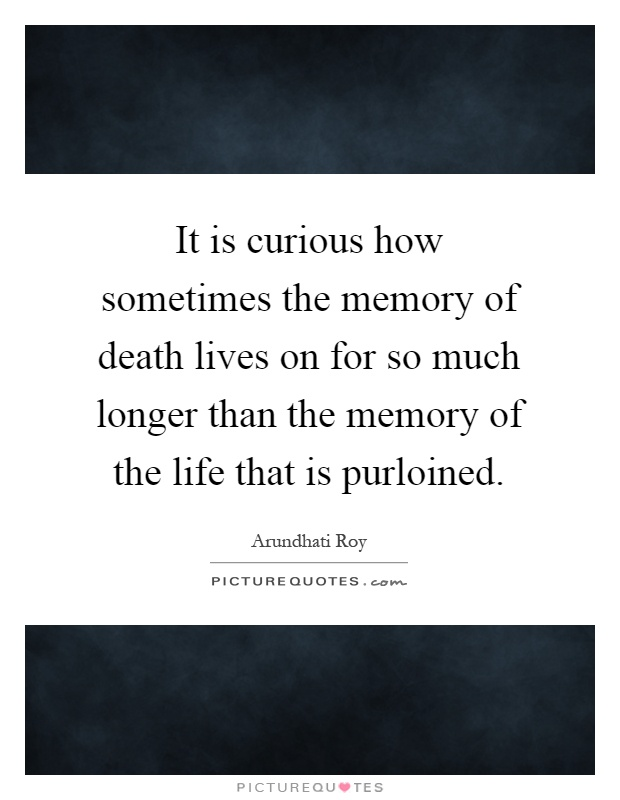 It is curious how sometimes the memory of death lives on for so much longer than the memory of the life that is purloined Picture Quote #1