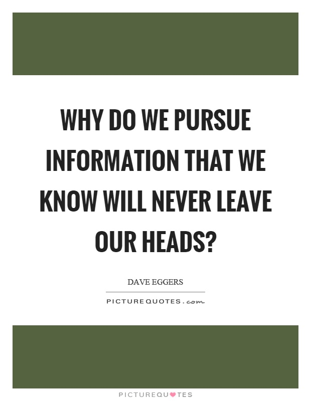 Why do we pursue information that we know will never leave our heads? Picture Quote #1