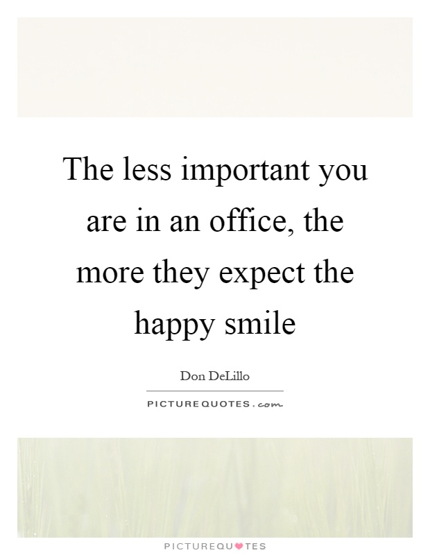 The less important you are in an office, the more they