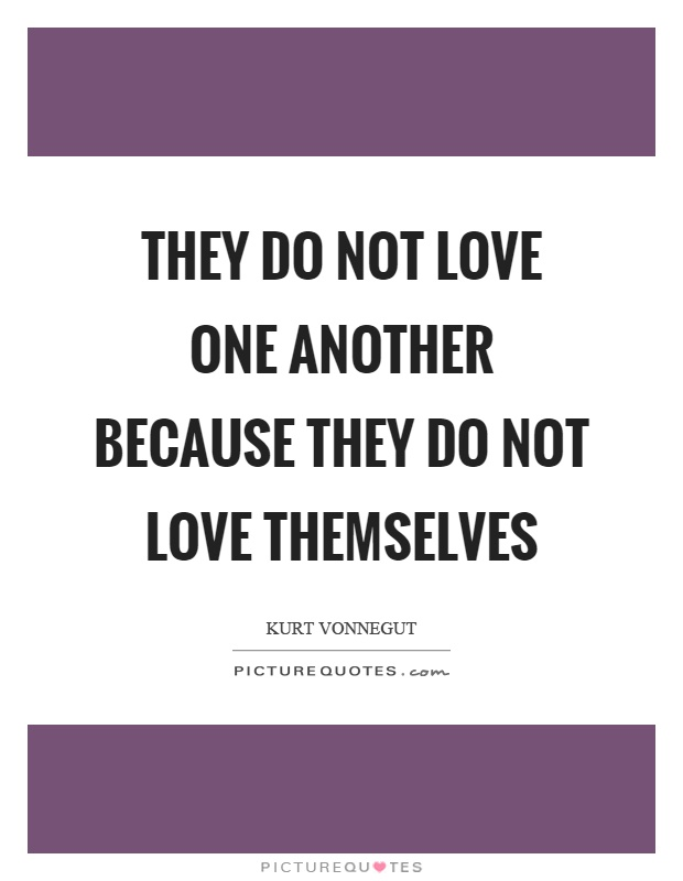 They Do Not Love One Another Because They Do Not Love Themselves