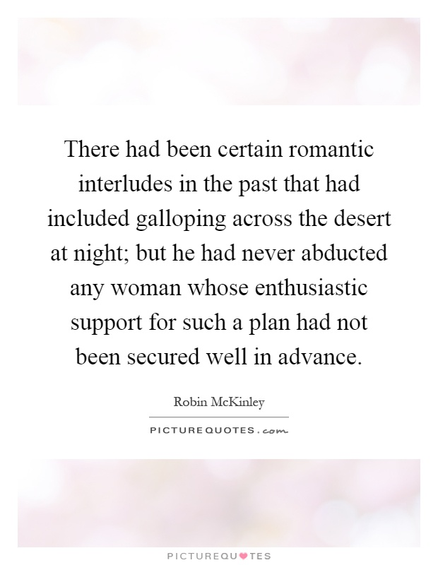 There had been certain romantic interludes in the past that had included galloping across the desert at night; but he had never abducted any woman whose enthusiastic support for such a plan had not been secured well in advance Picture Quote #1