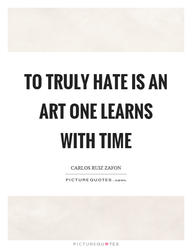 To truly hate is an art one learns with time Picture Quote #1