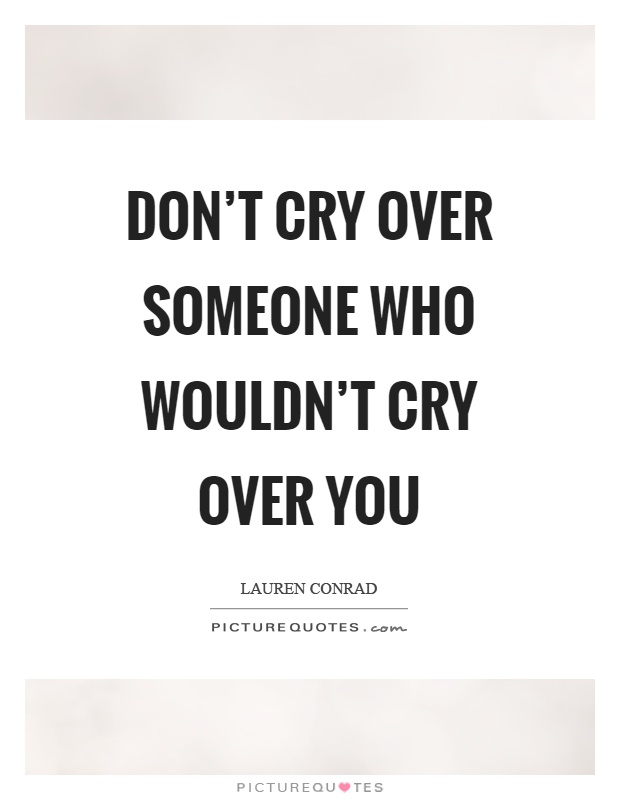 Don't cry over someone who wouldn't cry over you Picture Quote #1