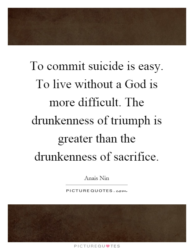 To commit suicide is easy. To live without a God is more difficult. The drunkenness of triumph is greater than the drunkenness of sacrifice Picture Quote #1