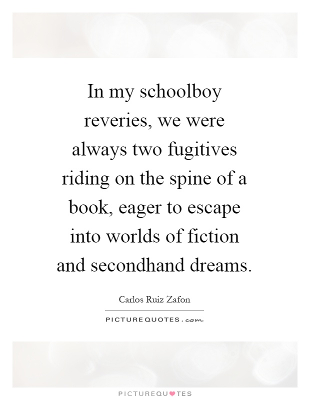 In my schoolboy reveries, we were always two fugitives riding on the spine of a book, eager to escape into worlds of fiction and secondhand dreams Picture Quote #1