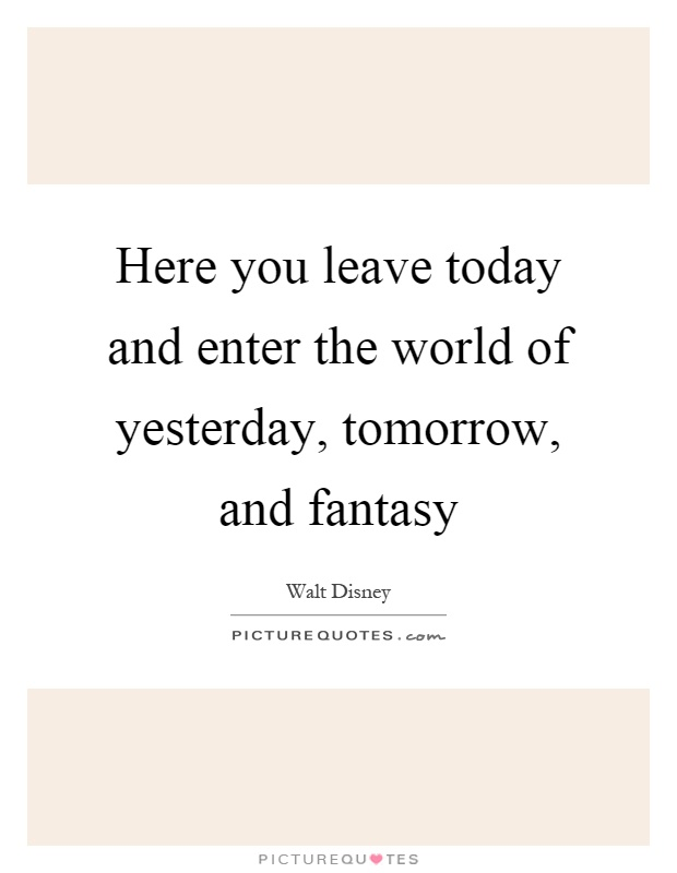 Here you leave today and enter the world of yesterday, tomorrow, and fantasy Picture Quote #1