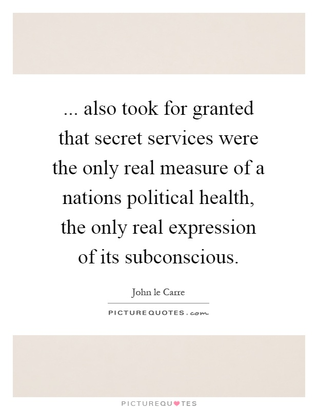 ... also took for granted that secret services were the only real measure of a nations political health, the only real expression of its subconscious Picture Quote #1