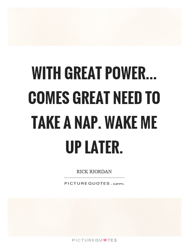With great power... comes great need to take a nap. Wake me up later Picture Quote #1