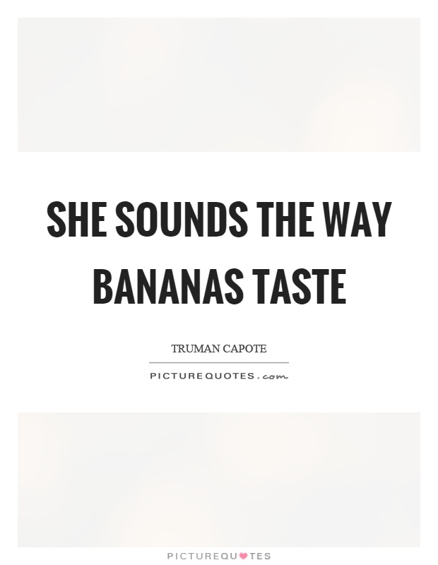 She sounds the way bananas taste Picture Quote #1