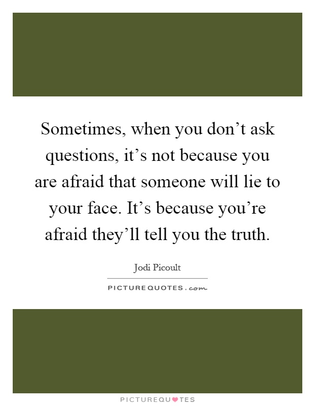 Sometimes, when you don't ask questions, it's not because you are afraid that someone will lie to your face. It's because you're afraid they'll tell you the truth Picture Quote #1