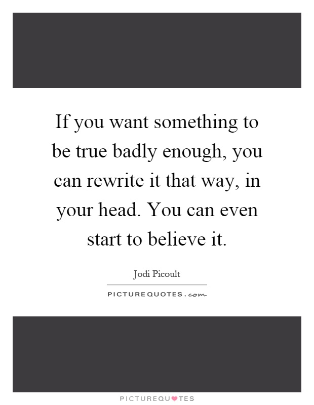 If you want something to be true badly enough, you can rewrite it that way, in your head. You can even start to believe it Picture Quote #1