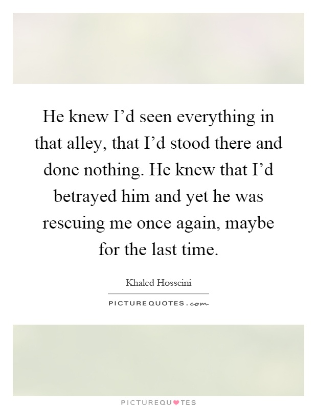 He knew I'd seen everything in that alley, that I'd stood there and done nothing. He knew that I'd betrayed him and yet he was rescuing me once again, maybe for the last time Picture Quote #1