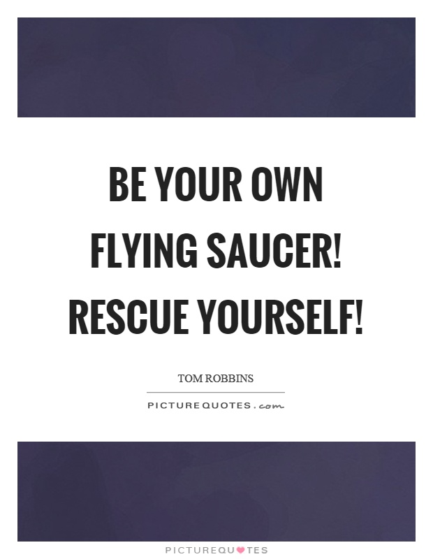 Be your own flying saucer! Rescue yourself! Picture Quote #1