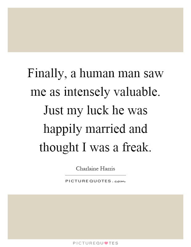 Finally, a human man saw me as intensely valuable. Just my luck he was happily married and thought I was a freak Picture Quote #1
