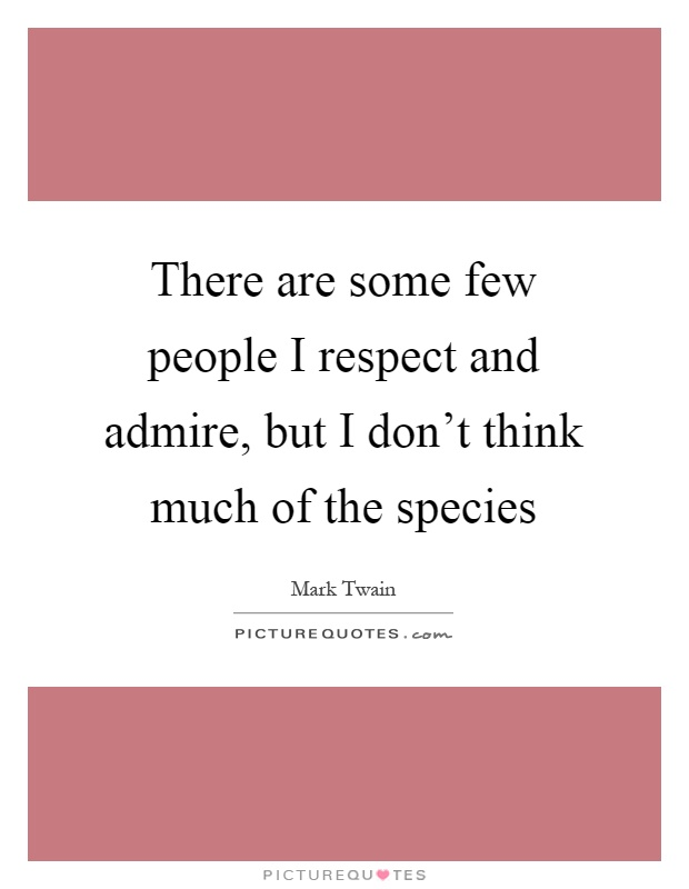 There are some few people I respect and admire, but I don't think much of the species Picture Quote #1