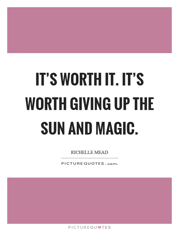 It's worth it. It's worth giving up the sun and magic Picture Quote #1