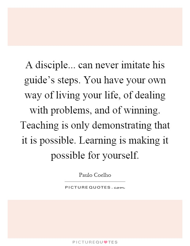 A disciple... can never imitate his guide's steps. You have your own way of living your life, of dealing with problems, and of winning. Teaching is only demonstrating that it is possible. Learning is making it possible for yourself Picture Quote #1