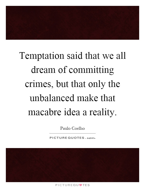 Temptation said that we all dream of committing crimes, but that only the unbalanced make that macabre idea a reality Picture Quote #1