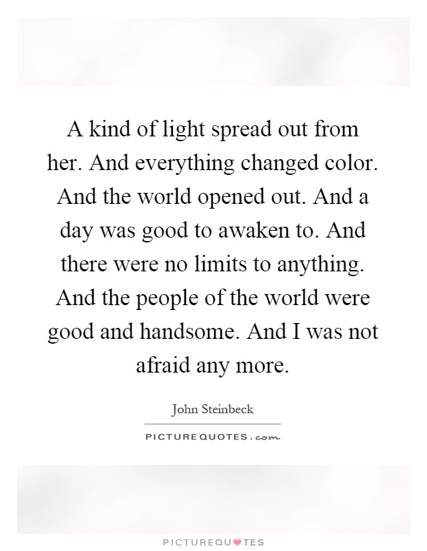 A kind of light spread out from her. And everything changed color. And the world opened out. And a day was good to awaken to. And there were no limits to anything. And the people of the world were good and handsome. And I was not afraid any more Picture Quote #1