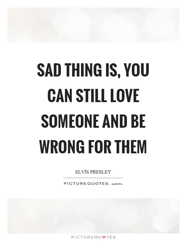 Sad thing is, you can still love someone and be wrong for them Picture Quote #1