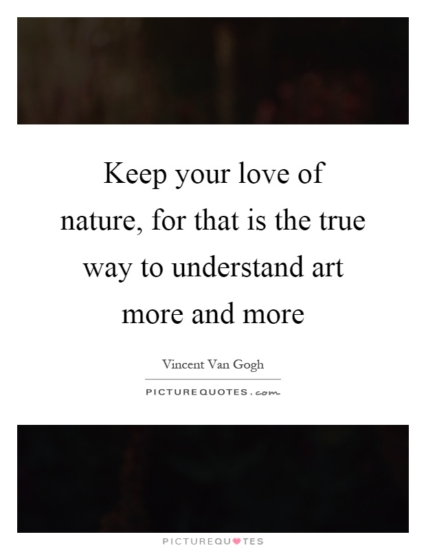 Keep your love of nature, for that is the true way to understand art more and more Picture Quote #1