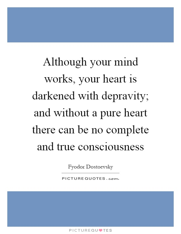 Although your mind works, your heart is darkened with depravity; and without a pure heart there can be no complete and true consciousness Picture Quote #1