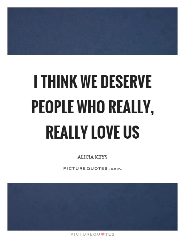 I think we deserve people who really, really love us Picture Quote #1