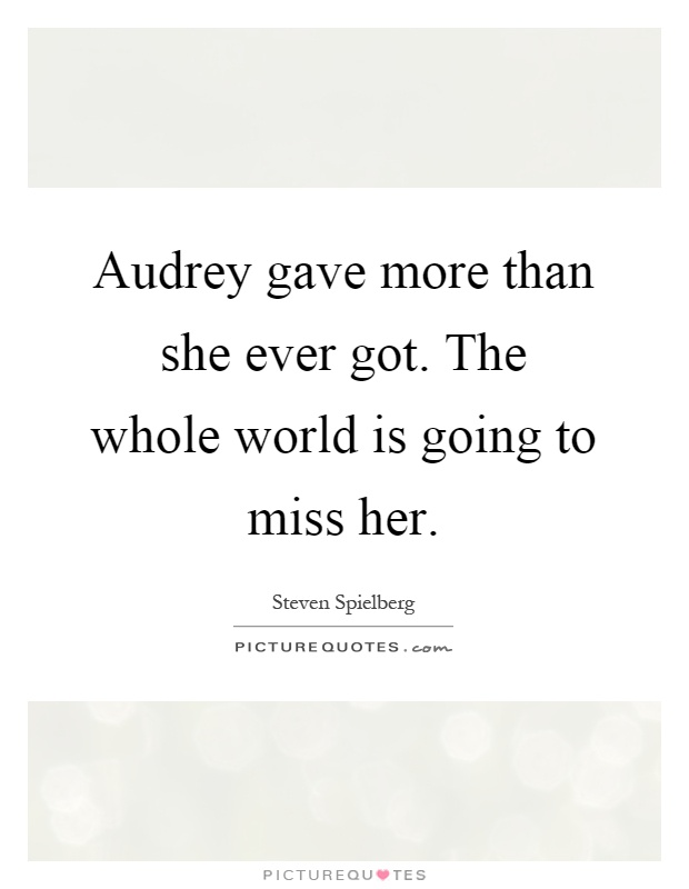 Audrey gave more than she ever got. The whole world is going to miss her Picture Quote #1