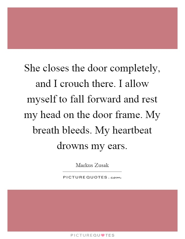 She closes the door completely, and I crouch there. I allow myself to fall forward and rest my head on the door frame. My breath bleeds. My heartbeat drowns my ears Picture Quote #1