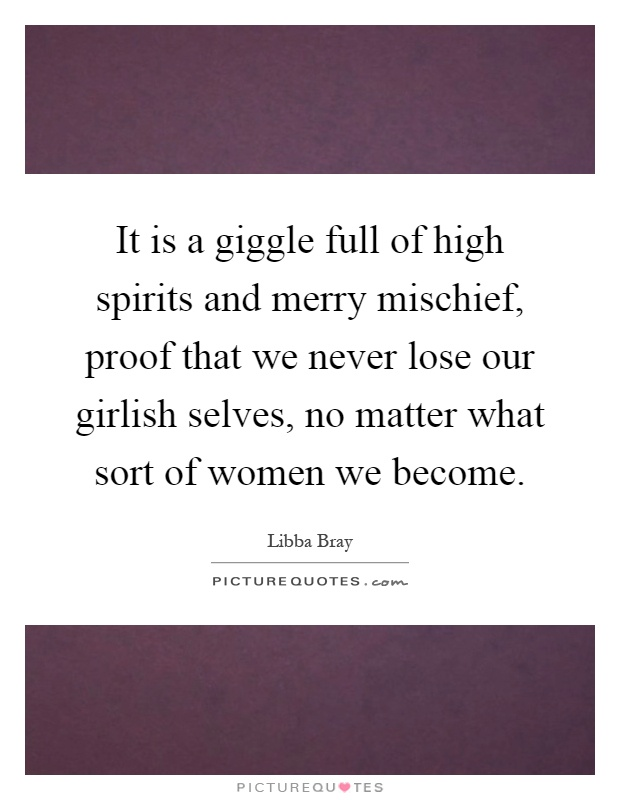It is a giggle full of high spirits and merry mischief, proof that we never lose our girlish selves, no matter what sort of women we become Picture Quote #1