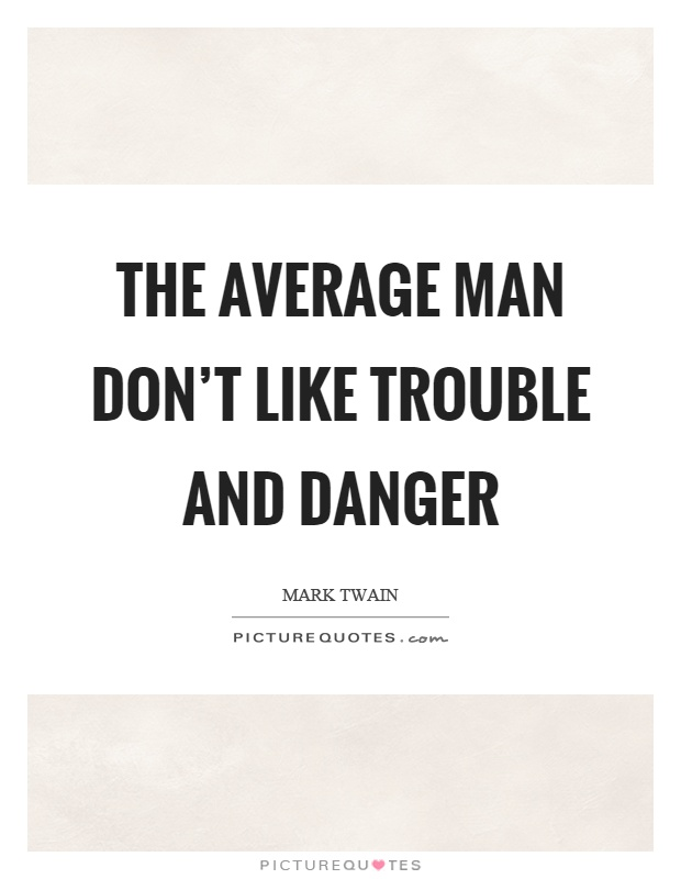 The average man don't like trouble and danger Picture Quote #1