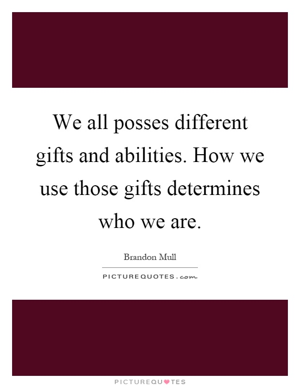We all posses different gifts and abilities. How we use those gifts determines who we are Picture Quote #1