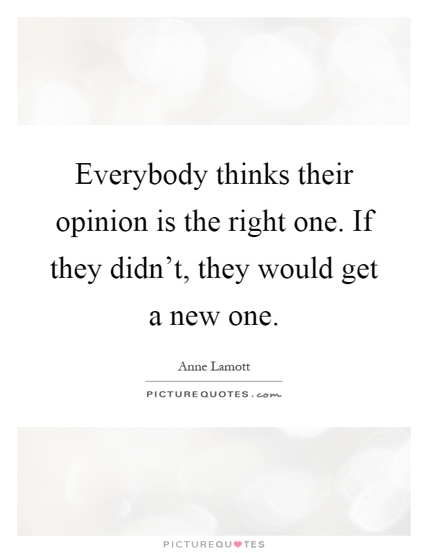 Everybody thinks their opinion is the right one. If they didn't, they would get a new one Picture Quote #1