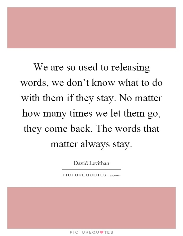 We are so used to releasing words, we don't know what to do with them if they stay. No matter how many times we let them go, they come back. The words that matter always stay Picture Quote #1