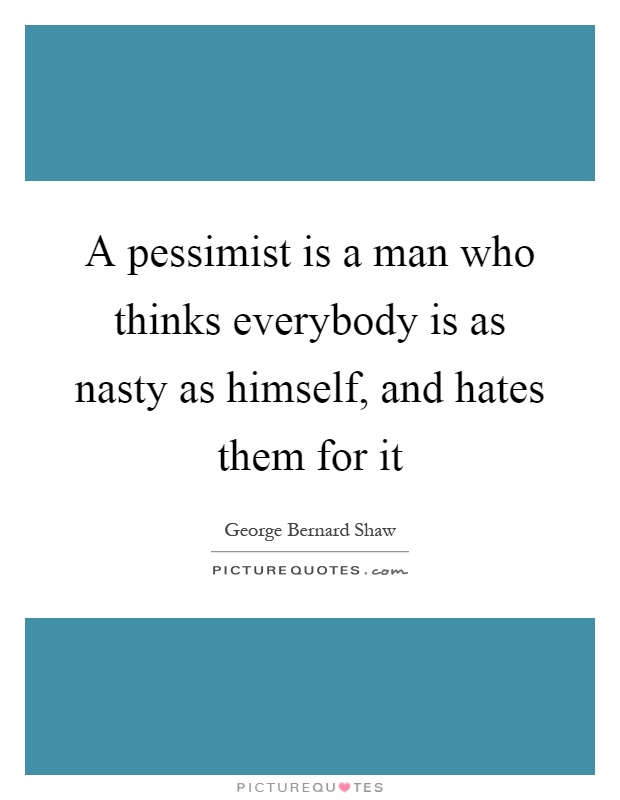 A pessimist is a man who thinks everybody is as nasty as himself, and hates them for it Picture Quote #1