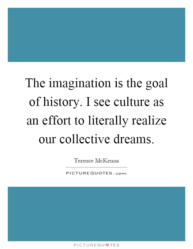 The imagination is the goal of history. I see culture as an effort to literally realize our collective dreams Picture Quote #1