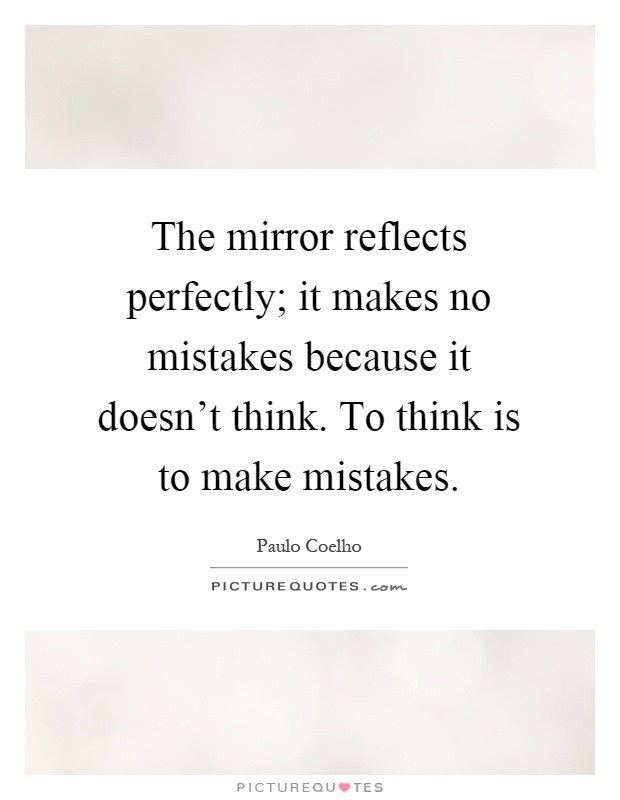 The mirror reflects perfectly; it makes no mistakes because it doesn't think. To think is to make mistakes Picture Quote #1