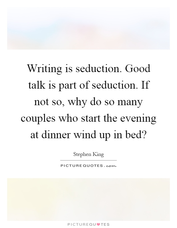 Writing is seduction. Good talk is part of seduction. If not so, why do so many couples who start the evening at dinner wind up in bed? Picture Quote #1