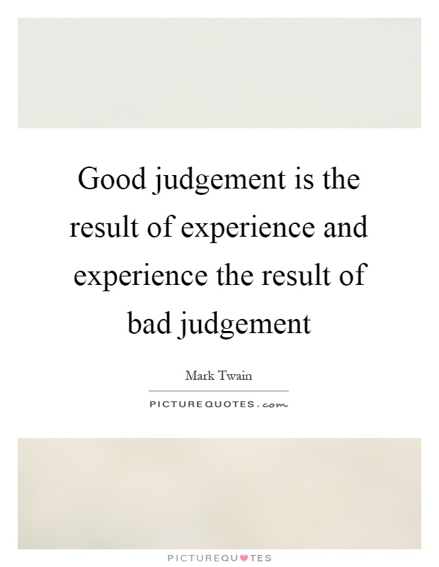 Good judgement is the result of experience and experience the result of bad judgement Picture Quote #1
