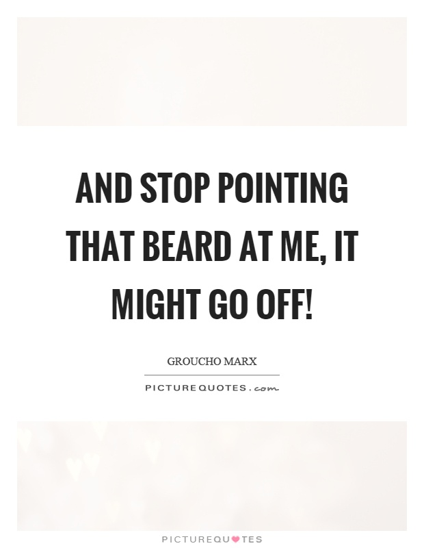 And stop pointing that beard at me, it might go off! Picture Quote #1