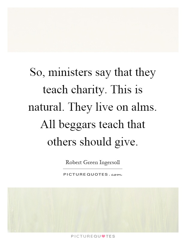 So, ministers say that they teach charity. This is natural. They live on alms. All beggars teach that others should give Picture Quote #1