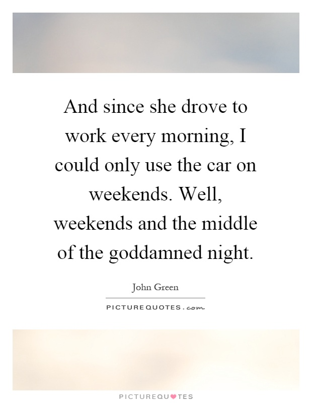 And since she drove to work every morning, I could only use the car on weekends. Well, weekends and the middle of the goddamned night Picture Quote #1