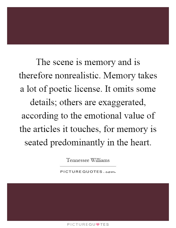 The scene is memory and is therefore nonrealistic. Memory takes a lot of poetic license. It omits some details; others are exaggerated, according to the emotional value of the articles it touches, for memory is seated predominantly in the heart Picture Quote #1
