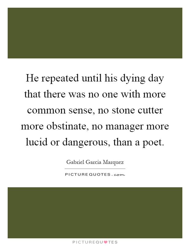 He repeated until his dying day that there was no one with more common sense, no stone cutter more obstinate, no manager more lucid or dangerous, than a poet Picture Quote #1