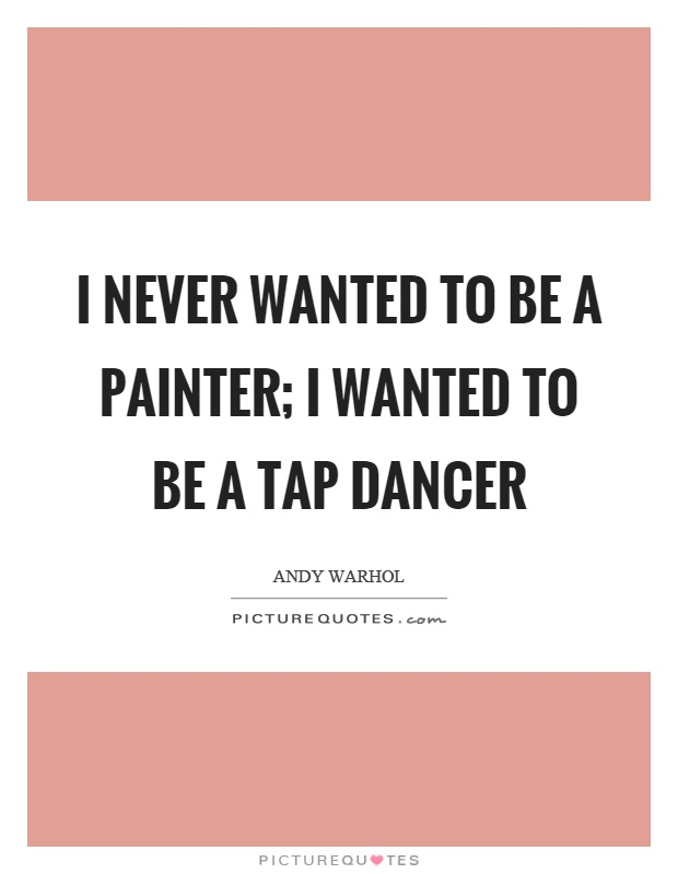 I never wanted to be a painter; I wanted to be a tap dancer Picture Quote #1